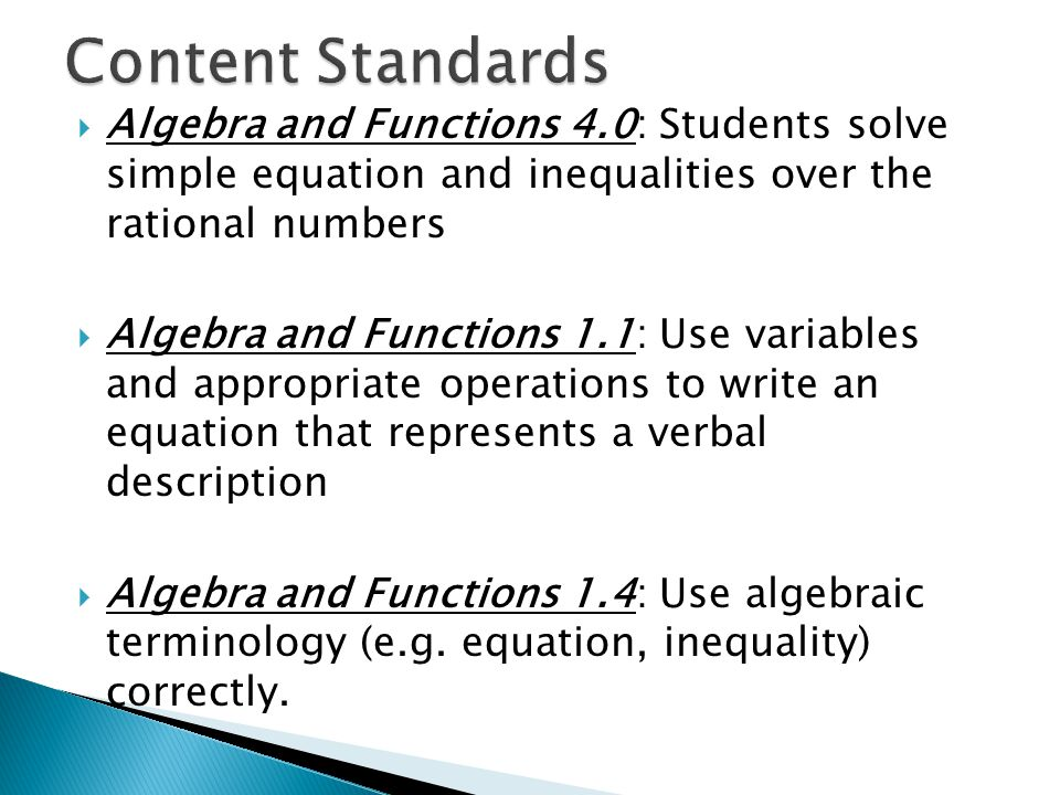 Content Standards Algebra and Functions 4.0: Students solve simple equation and inequalities over the rational numbers.