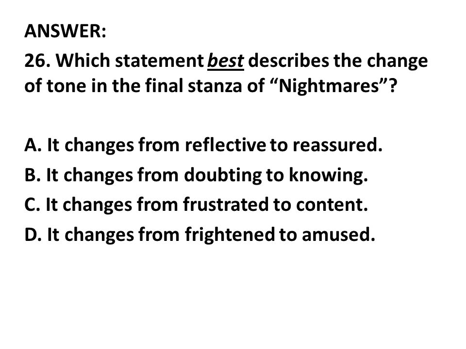 ANSWER: 26. Which statement best describes the change of tone in the final stanza of Nightmares .