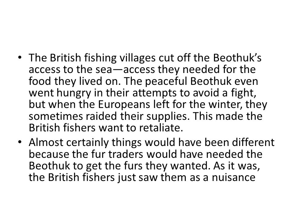 The British fishing villages cut off the Beothuk's access to the sea—access they needed for the food they lived on. The peaceful Beothuk even went hungry in their attempts to avoid a fight, but when the Europeans left for the winter, they sometimes raided their supplies. This made the British fishers want to retaliate.