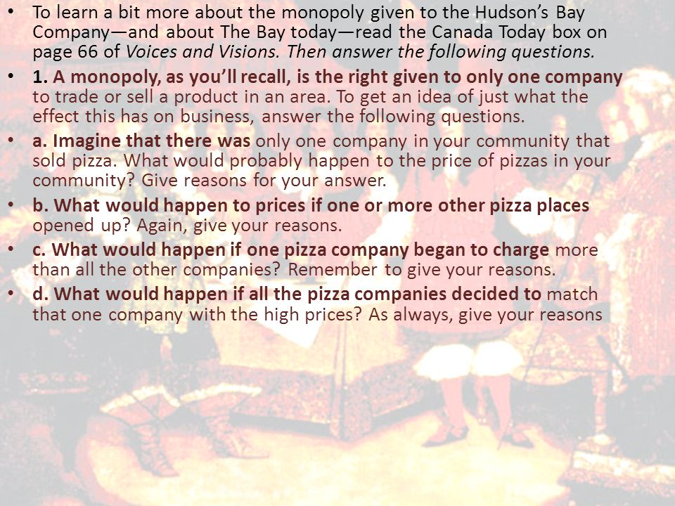 To learn a bit more about the monopoly given to the Hudson's Bay Company—and about The Bay today—read the Canada Today box on page 66 of Voices and Visions. Then answer the following questions.