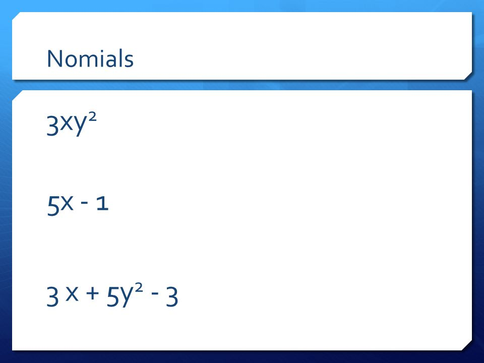 Nomials 3xy2 5x - 1 3 x + 5y2 - 3 Have teachers identify the nomial, bi-nomial, and tri-nomial