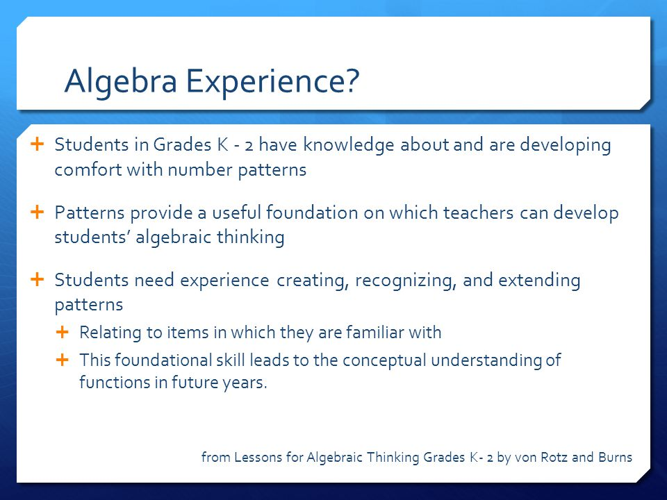 Algebra Experience Students in Grades K - 2 have knowledge about and are developing comfort with number patterns.