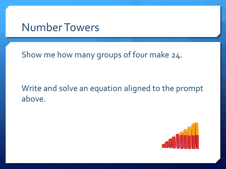 Number Towers Show me how many groups of four make 24. Write and solve an equation aligned to the prompt above.