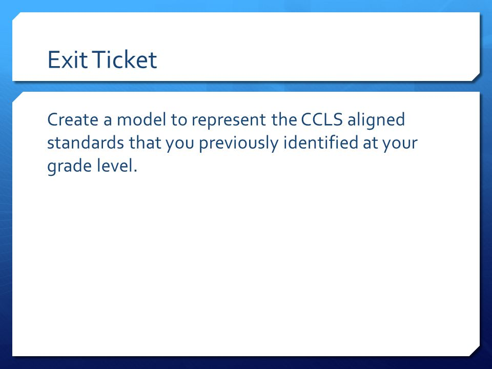 Exit Ticket Create a model to represent the CCLS aligned standards that you previously identified at your grade level.