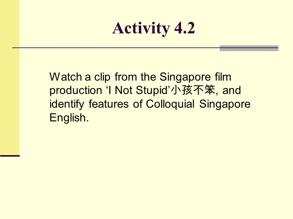Activity 4.2 Watch a clip from the Singapore film production 'I Not Stupid'小孩不笨, and identify features of Colloquial Singapore English.