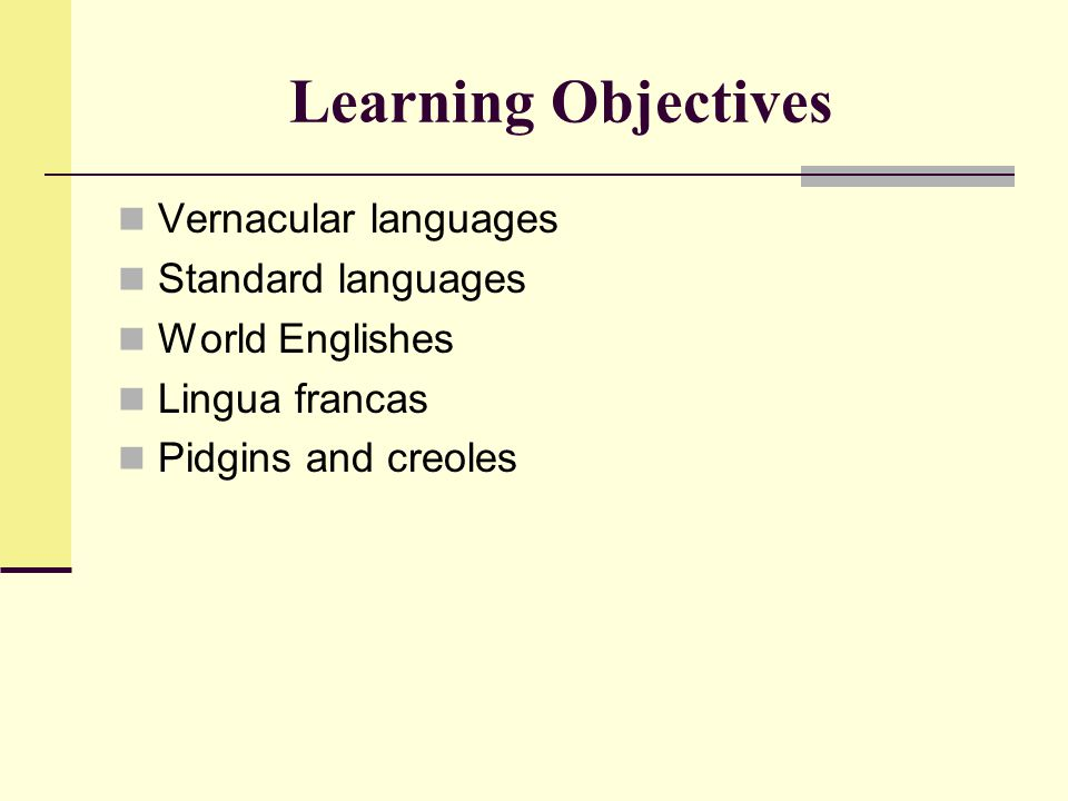 Learning Objectives Vernacular languages Standard languages