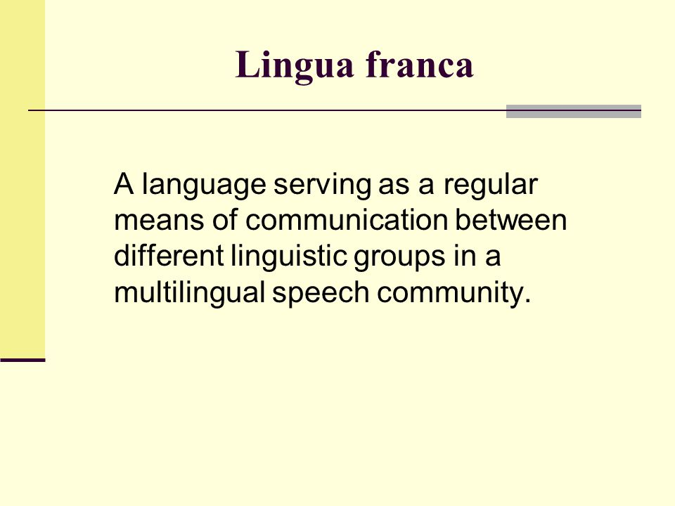 Lingua franca A language serving as a regular means of communication between different linguistic groups in a multilingual speech community.