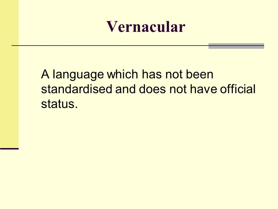 Vernacular A language which has not been standardised and does not have official status.