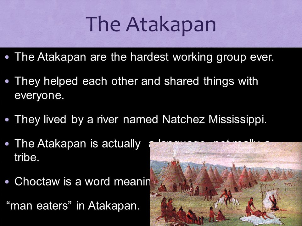 The Atakapan The Atakapan are the hardest working group ever.