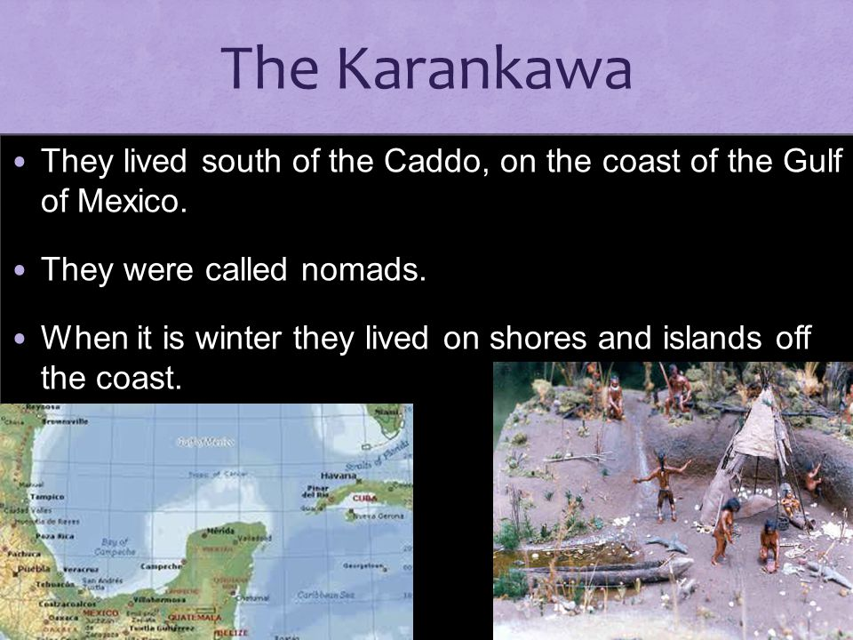 The Karankawa They lived south of the Caddo, on the coast of the Gulf of Mexico. They were called nomads.