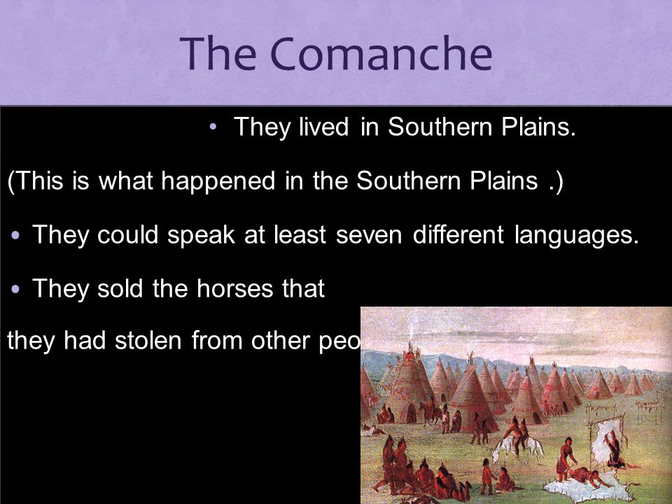 The Comanche They lived in Southern Plains.