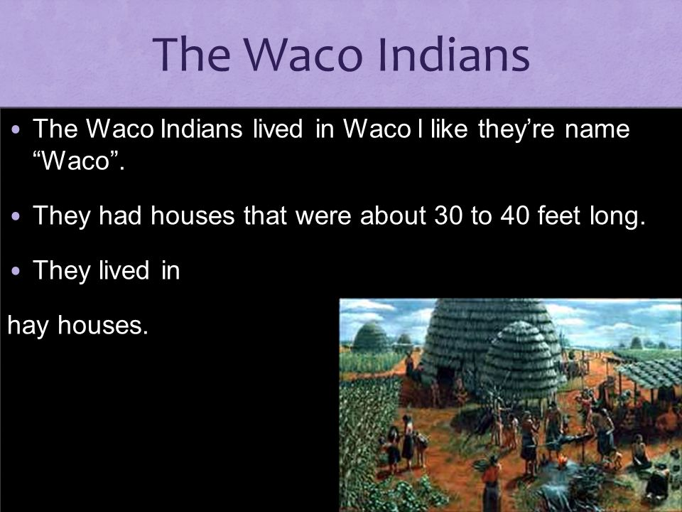 The Waco Indians The Waco Indians lived in Waco l like they're name Waco . They had houses that were about 30 to 40 feet long.