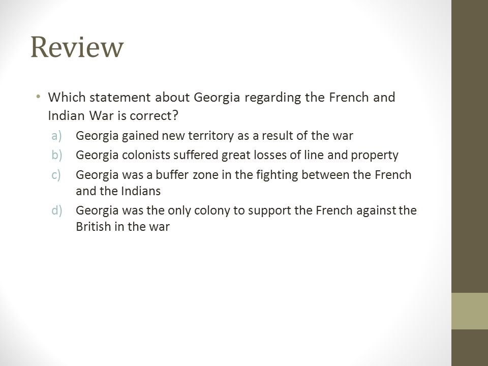 Review Which statement about Georgia regarding the French and Indian War is correct Georgia gained new territory as a result of the war.