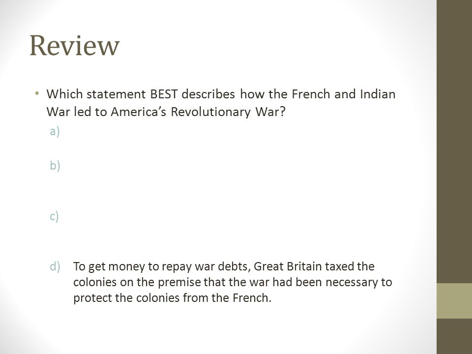 Review Which statement BEST describes how the French and Indian War led to America's Revolutionary War