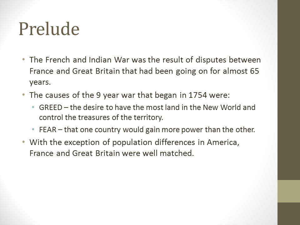 Prelude The French and Indian War was the result of disputes between France and Great Britain that had been going on for almost 65 years.