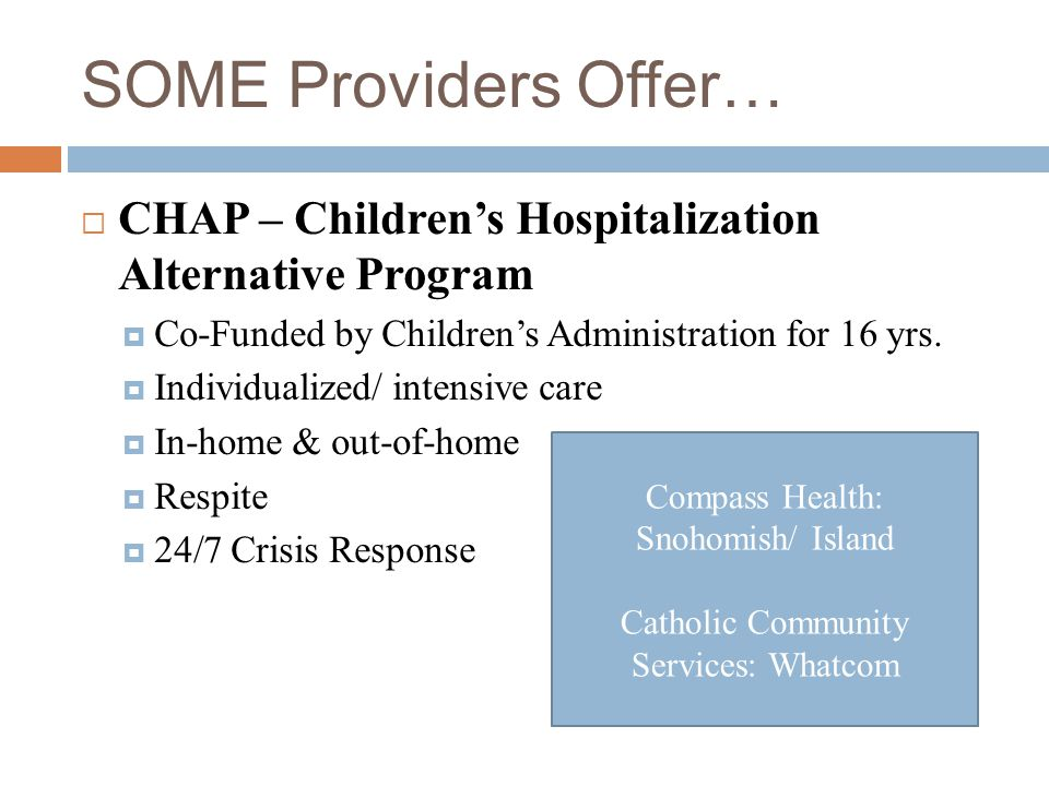 SOME Providers Offer… CHAP – Children's Hospitalization Alternative Program. Co-Funded by Children's Administration for 16 yrs.