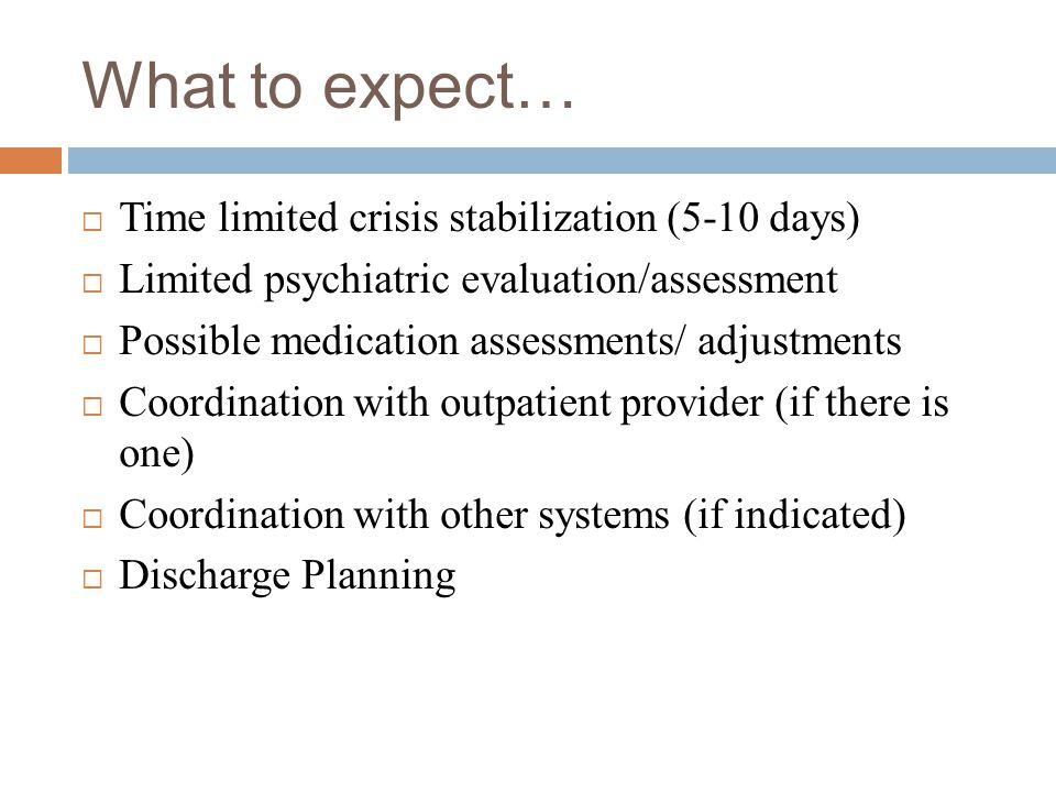 What to expect… Time limited crisis stabilization (5-10 days)