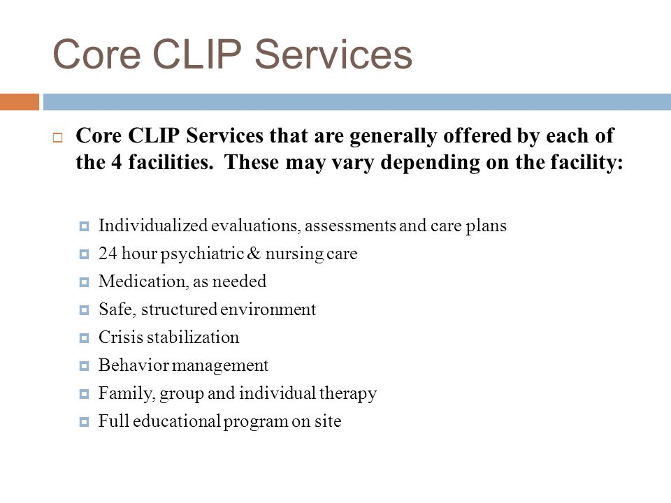 Core CLIP Services Core CLIP Services that are generally offered by each of the 4 facilities. These may vary depending on the facility: