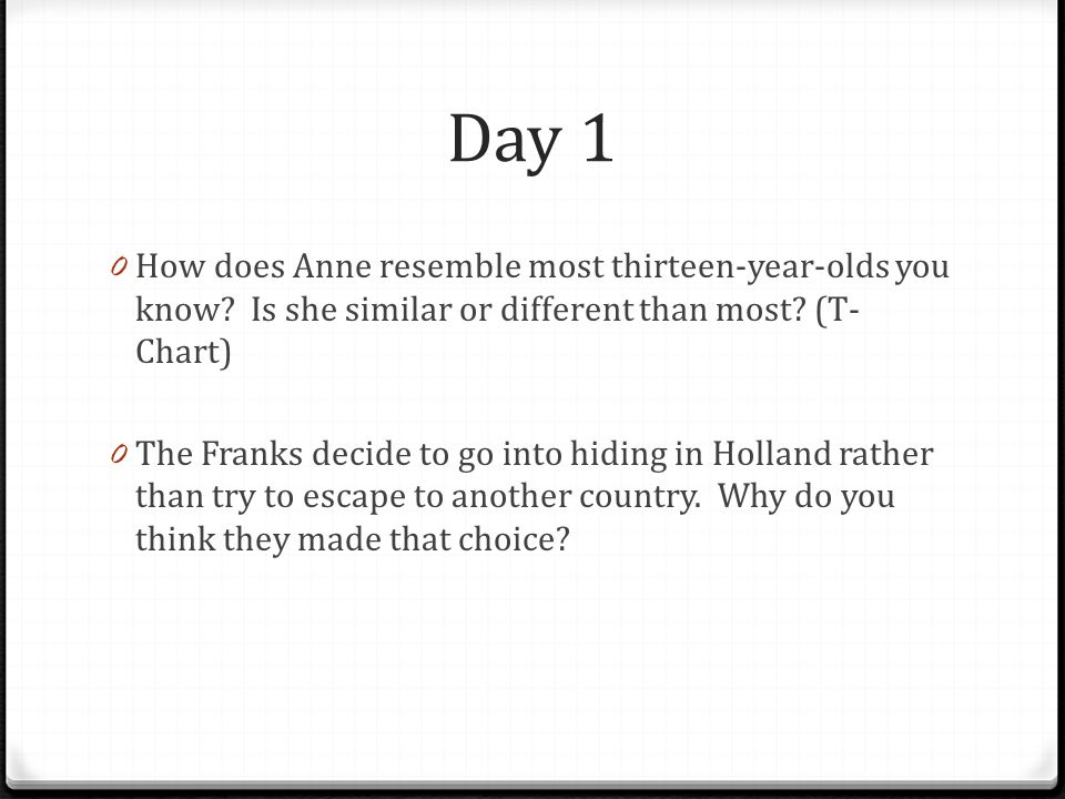 Day 1 How does Anne resemble most thirteen-year-olds you know Is she similar or different than most (T-Chart)