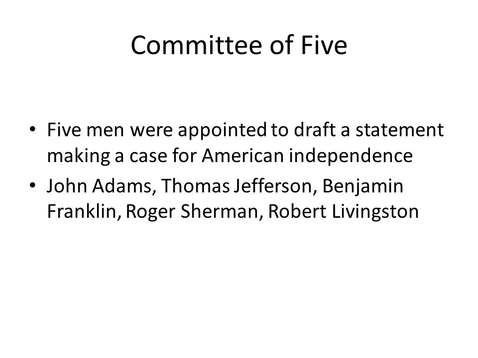Committee of Five Five men were appointed to draft a statement making a case for American independence.