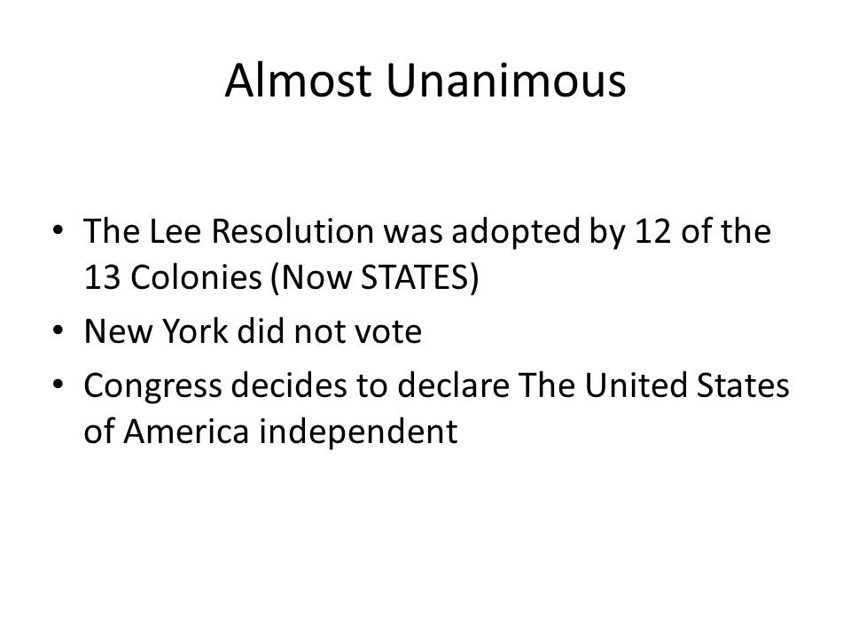 Almost Unanimous The Lee Resolution was adopted by 12 of the 13 Colonies (Now STATES) New York did not vote.