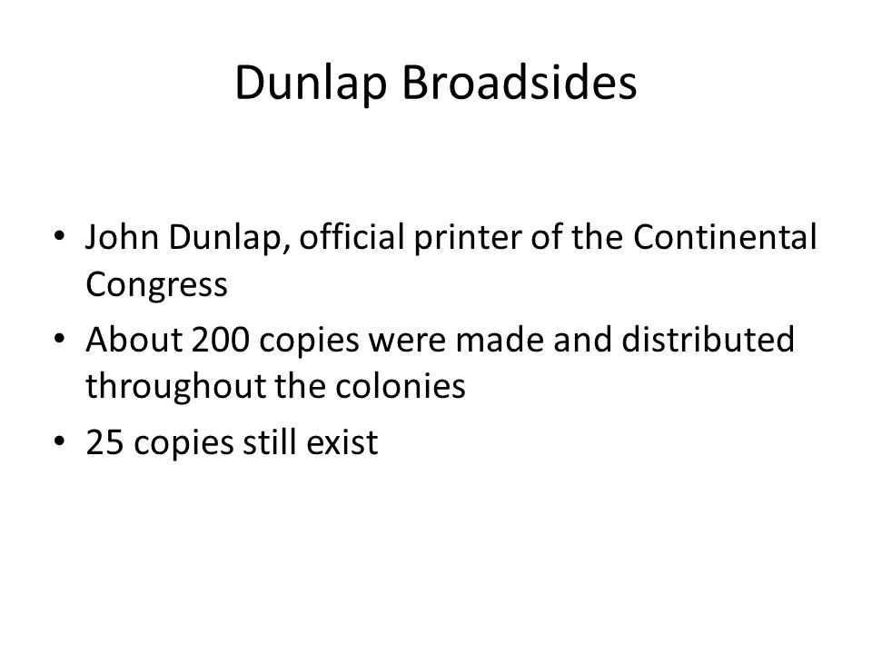 Dunlap Broadsides John Dunlap, official printer of the Continental Congress. About 200 copies were made and distributed throughout the colonies.