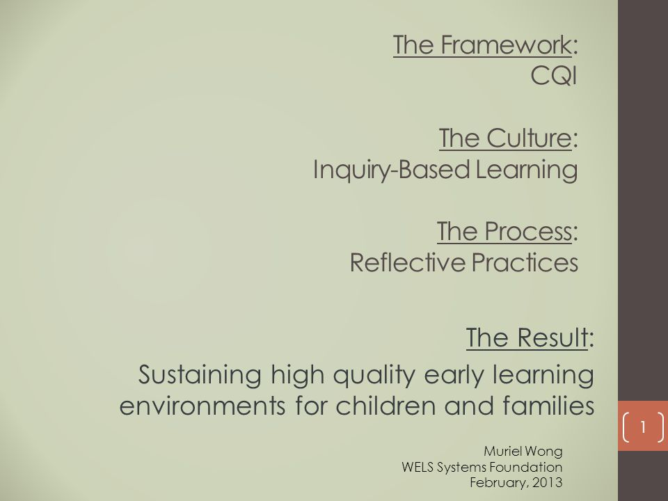 The Framework: CQI The Culture: Inquiry-Based Learning The Process: Reflective Practices