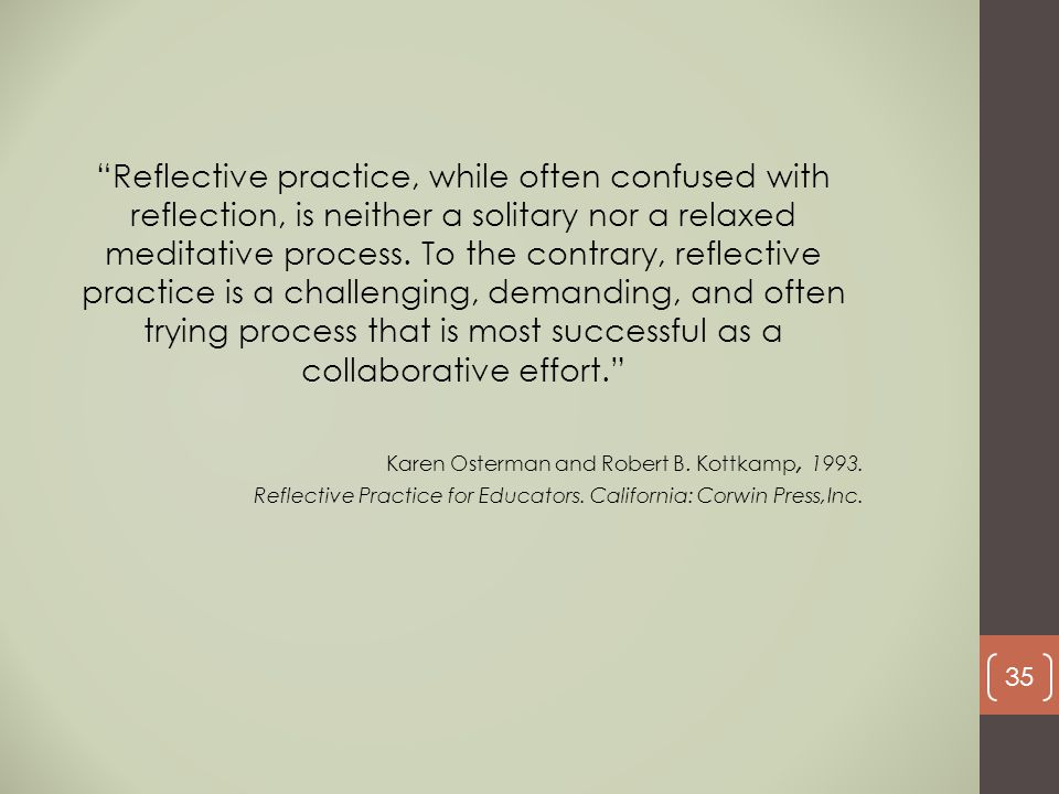Reflective practice, while often confused with reflection, is neither a solitary nor a relaxed meditative process. To the contrary, reflective practice is a challenging, demanding, and often trying process that is most successful as a collaborative effort.