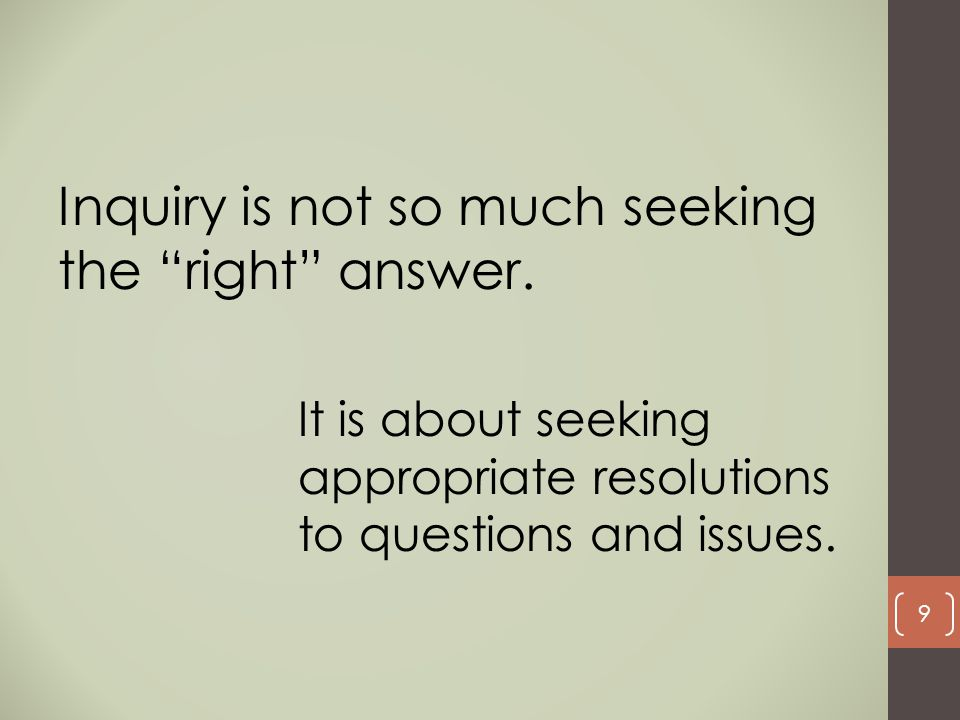 Inquiry is not so much seeking the right answer.