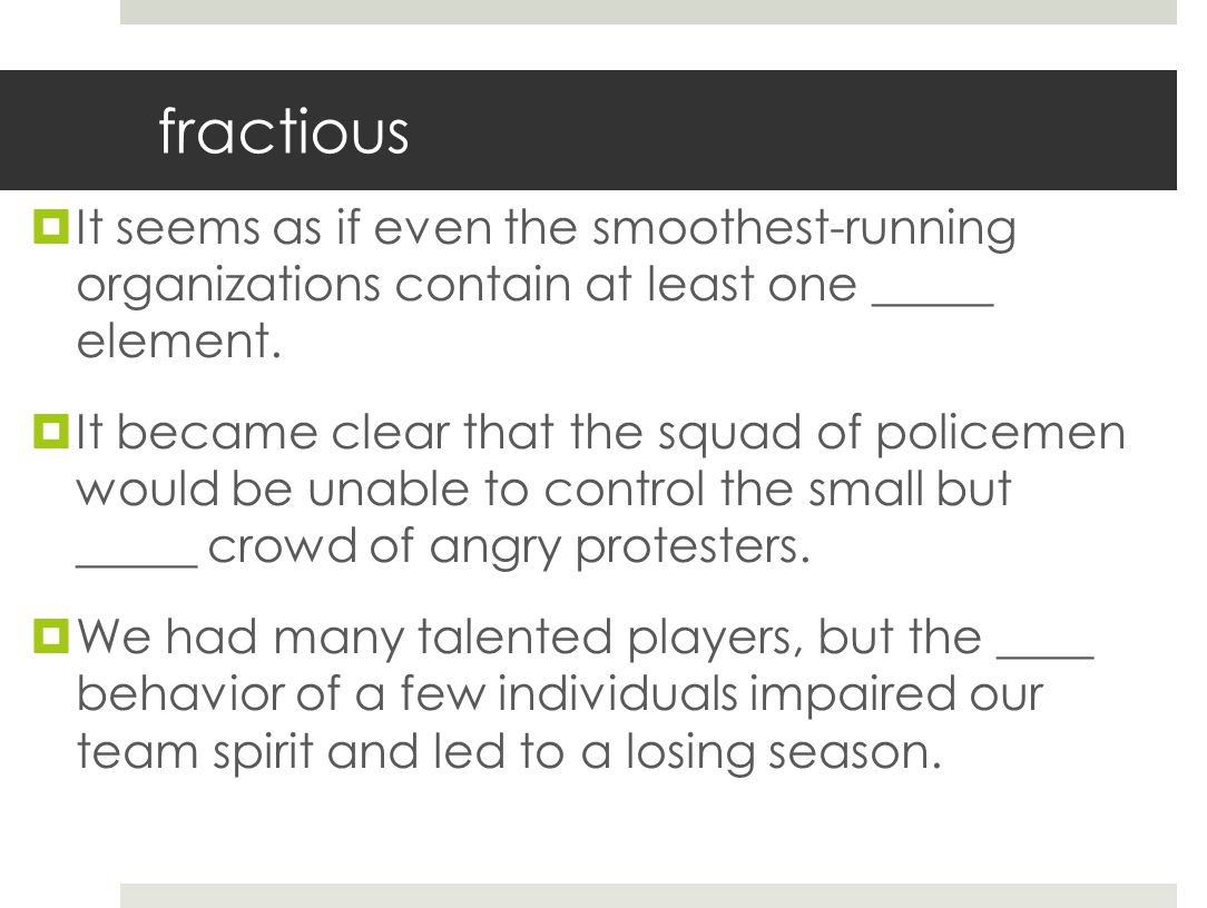fractious It seems as if even the smoothest-running organizations contain at least one _____ element.