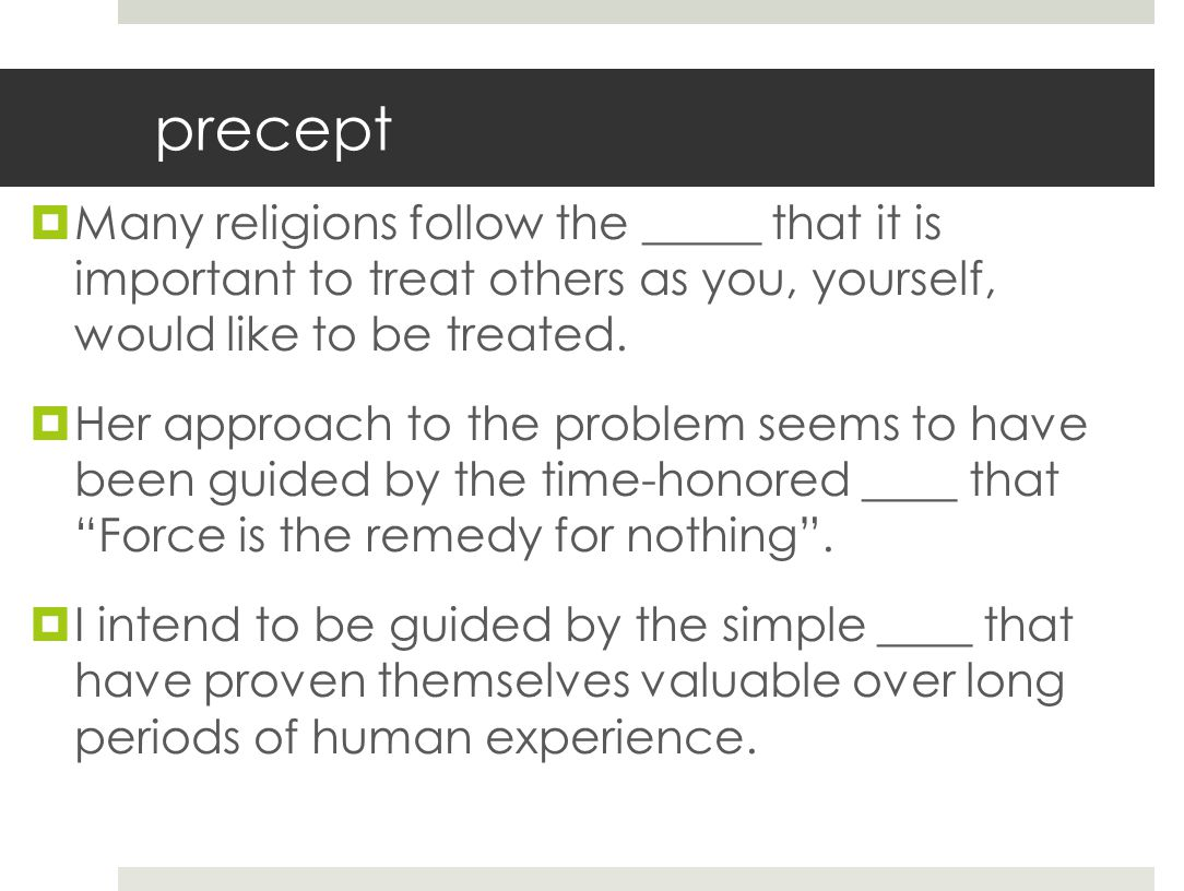 precept Many religions follow the _____ that it is important to treat others as you, yourself, would like to be treated.