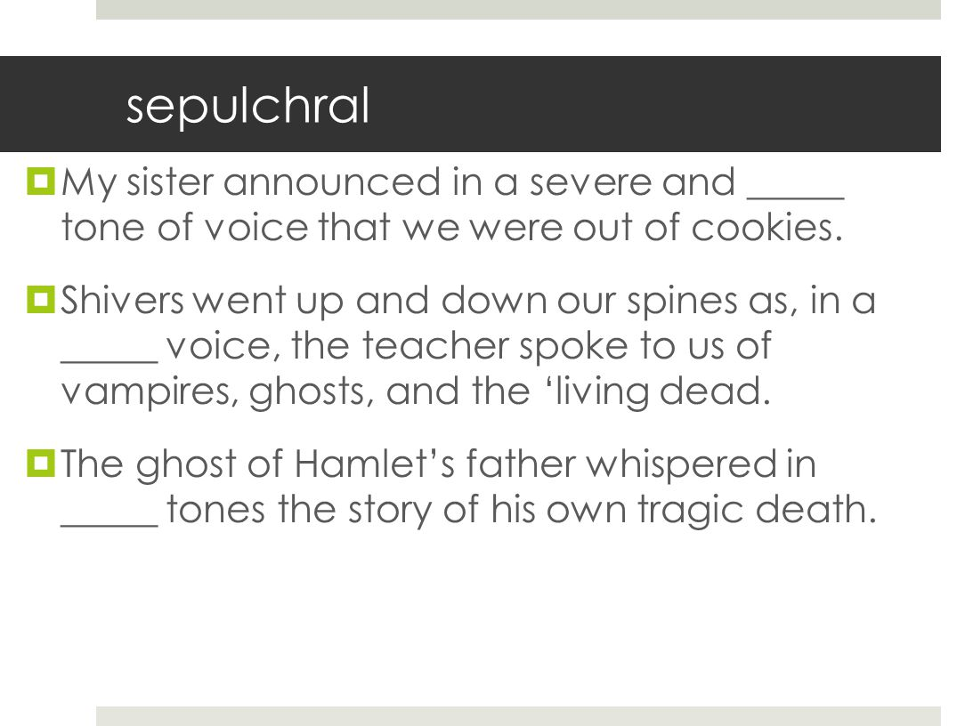 sepulchral My sister announced in a severe and _____ tone of voice that we were out of cookies.
