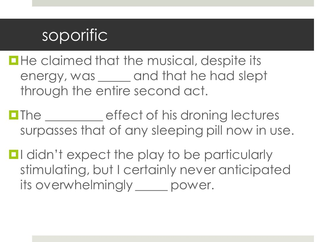 soporific He claimed that the musical, despite its energy, was _____ and that he had slept through the entire second act.