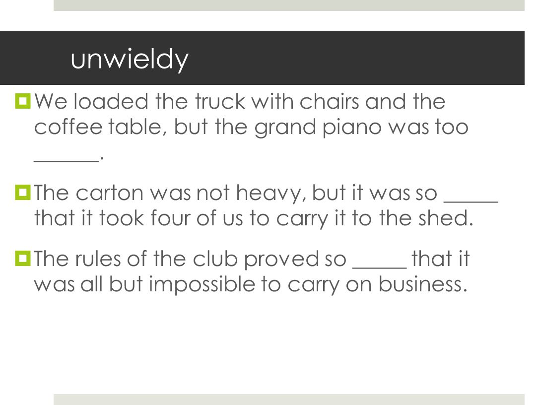 unwieldy We loaded the truck with chairs and the coffee table, but the grand piano was too ______.
