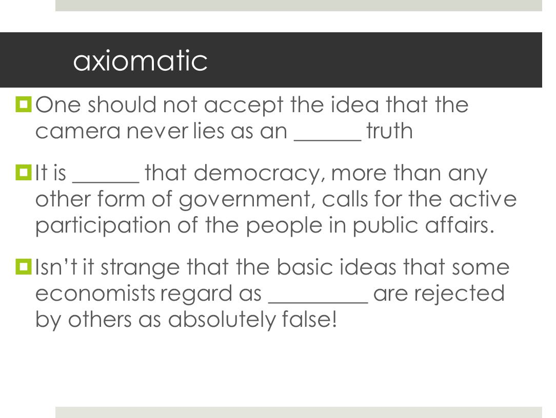 axiomatic One should not accept the idea that the camera never lies as an ______ truth.