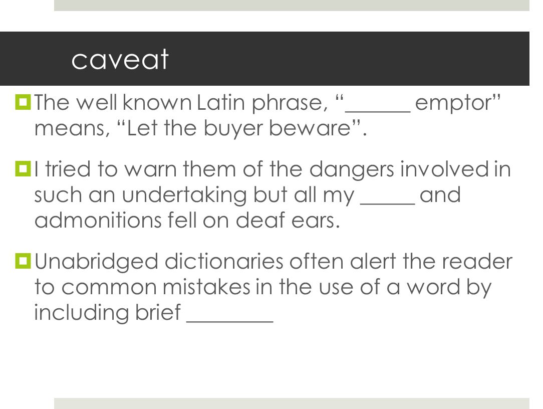 caveat The well known Latin phrase, ______ emptor means, Let the buyer beware .