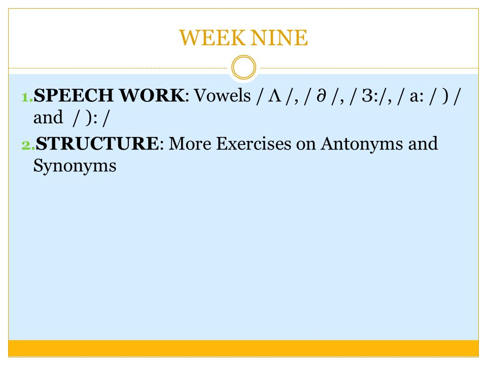 WEEK NINE SPEECH WORK: Vowels / Λ /, / ∂ /, / З:/, / a: / ) / and / ): / STRUCTURE: More Exercises on Antonyms and Synonyms.