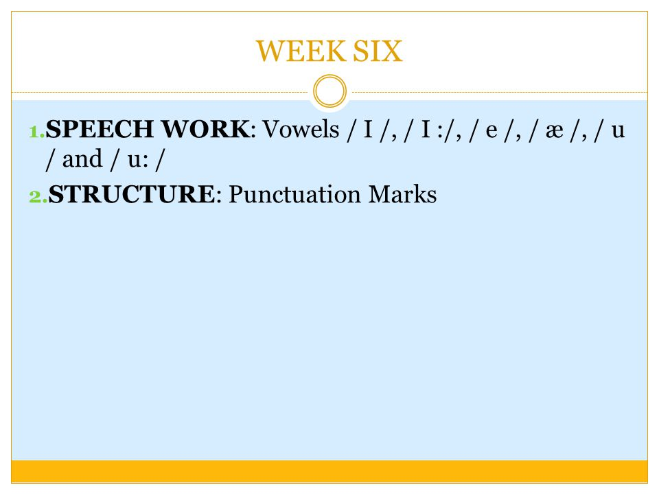 WEEK SIX SPEECH WORK: Vowels / I /, / I :/, / е /, / æ /, / u / and / u: / STRUCTURE: Punctuation Marks.