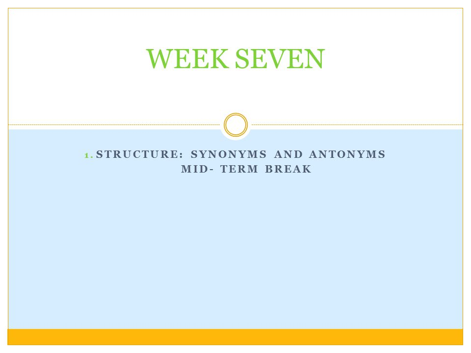 STRUCTURE: Synonyms and Antonyms MID- TERM BREAK