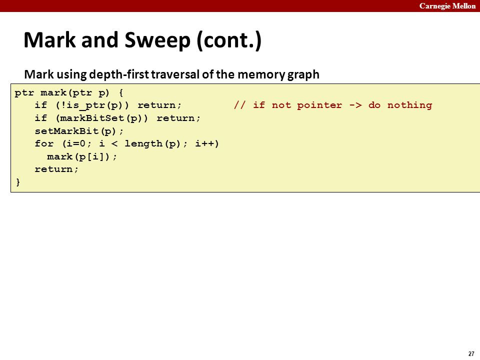 Mark and Sweep (cont.) Mark using depth-first traversal of the memory graph. ptr mark(ptr p) {