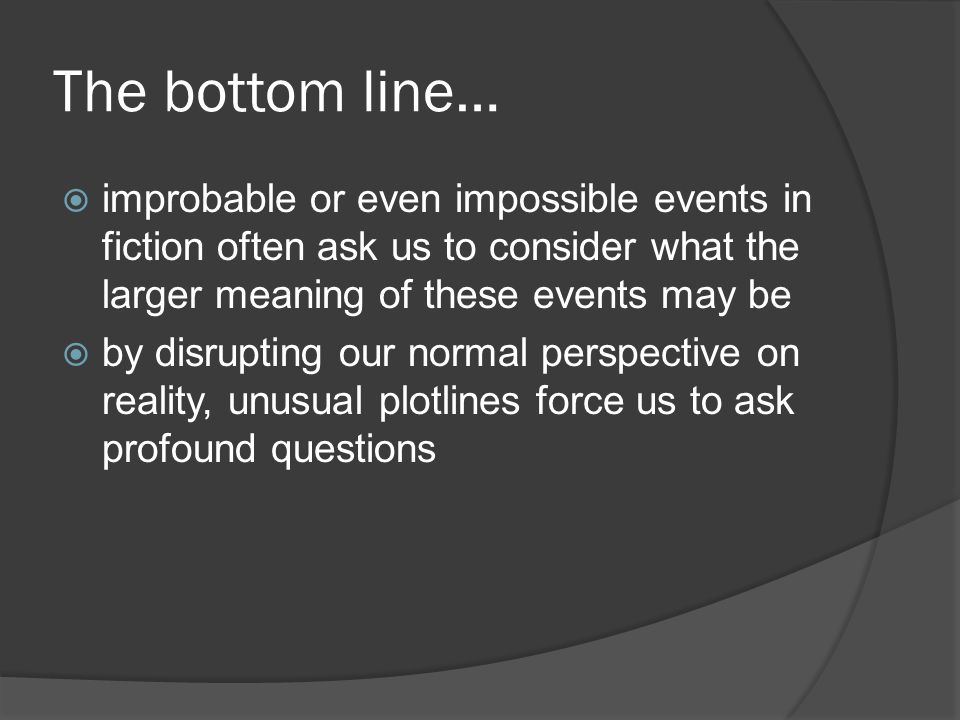 The bottom line… improbable or even impossible events in fiction often ask us to consider what the larger meaning of these events may be.