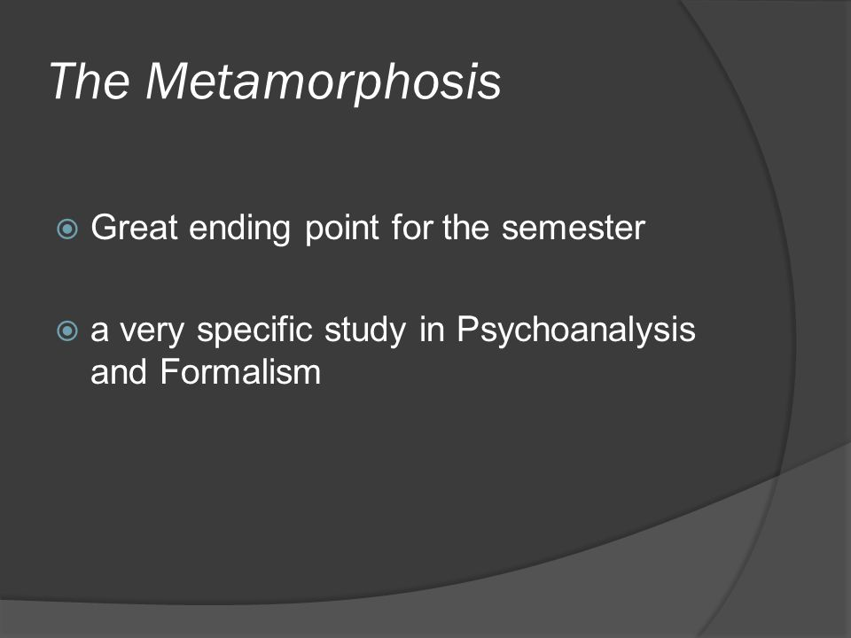 The Metamorphosis Great ending point for the semester