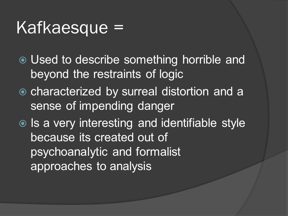 Kafkaesque = Used to describe something horrible and beyond the restraints of logic.