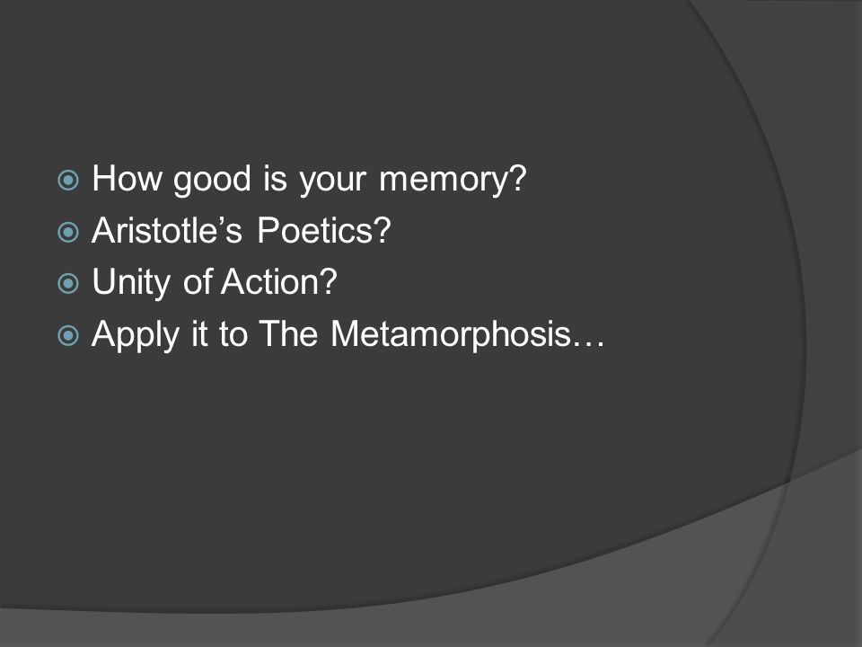 How good is your memory Aristotle's Poetics Unity of Action Apply it to The Metamorphosis…