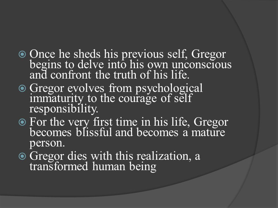Once he sheds his previous self, Gregor begins to delve into his own unconscious and confront the truth of his life.
