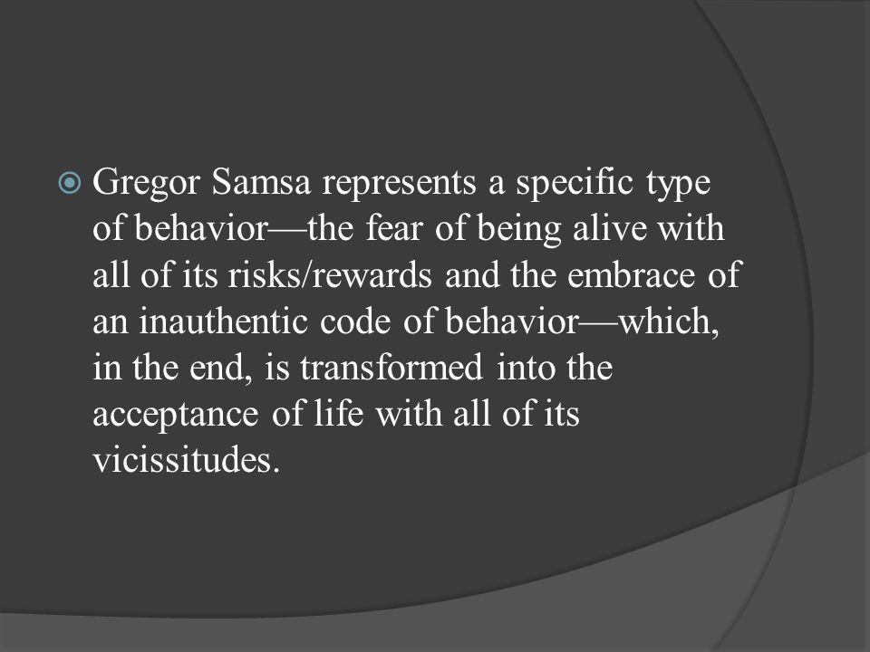 Gregor Samsa represents a specific type of behavior—the fear of being alive with all of its risks/rewards and the embrace of an inauthentic code of behavior—which, in the end, is transformed into the acceptance of life with all of its vicissitudes.