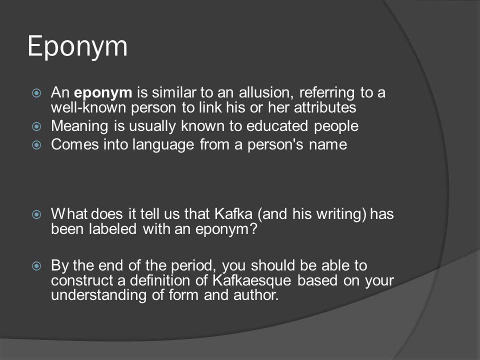 Eponym An eponym is similar to an allusion, referring to a well-known person to link his or her attributes.