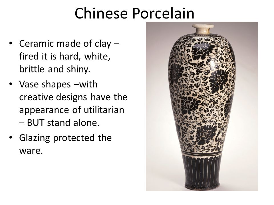 Chinese Porcelain Ceramic made of clay – fired it is hard, white, brittle and shiny.