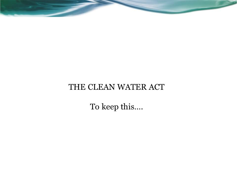 THE CLEAN WATER ACT To keep this….