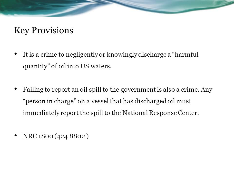 Key Provisions It is a crime to negligently or knowingly discharge a harmful quantity of oil into US waters.